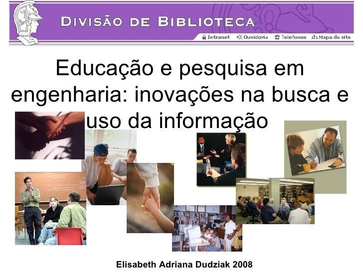 Educação e pesquisa em engenharia: inovações na busca e       uso da informação              Elisabeth Adriana Dudziak 2008