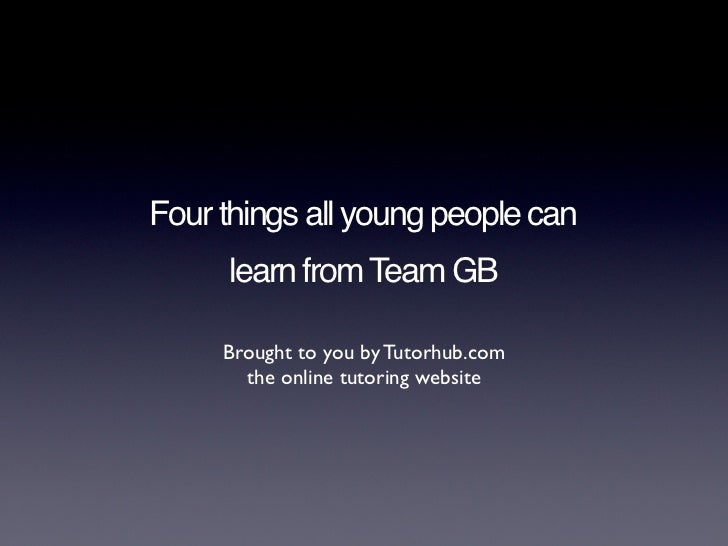Four things all young people can     learn from Team GB     Brought to you by Tutorhub.com       the online tutoring website