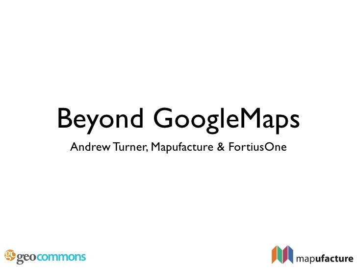 Beyond GoogleMaps Andrew Turner, Mapufacture & FortiusOne