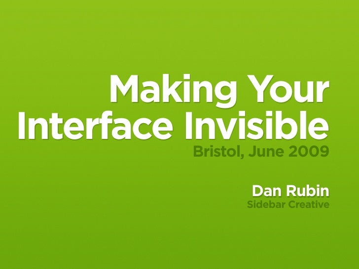 Making Your Interface Invisible            Bristol, June 2009                       Dan Rubin                      Sidebar...