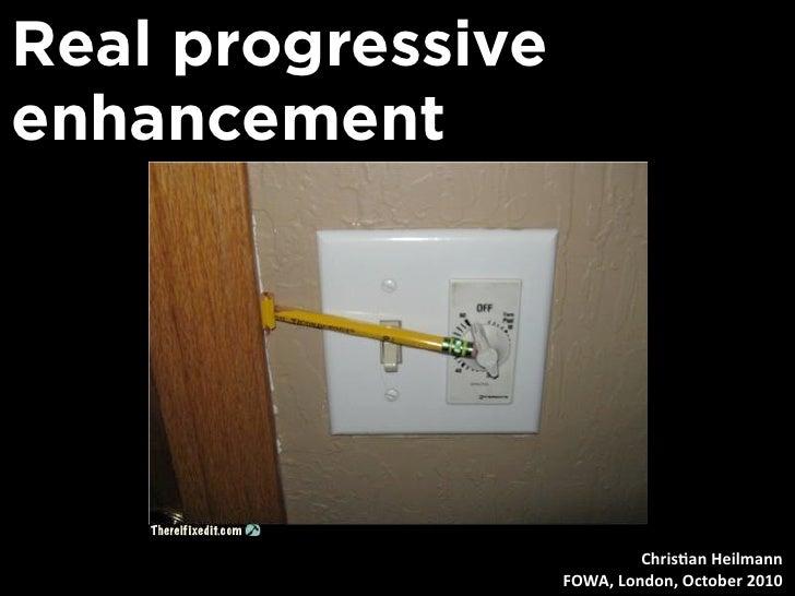 Real progressive enhancement                                 Chris&anHeilmann                    FOWA,London,October20...