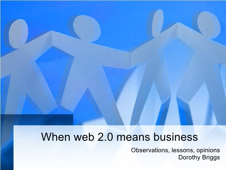 When web 2.0 means business Observations, lessons, opinions Dorothy Briggs
