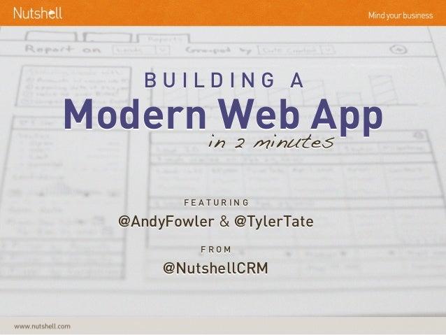 B U I L D I N G A Modern Web Appin 2 minutes F E A T U R I N G @AndyFowler & @TylerTate F R O M @NutshellCRM
