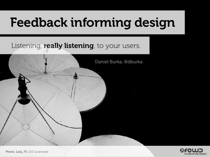 Feedback informing design    Listening, really listening, to your users.                                 Daniel Burka, @db...