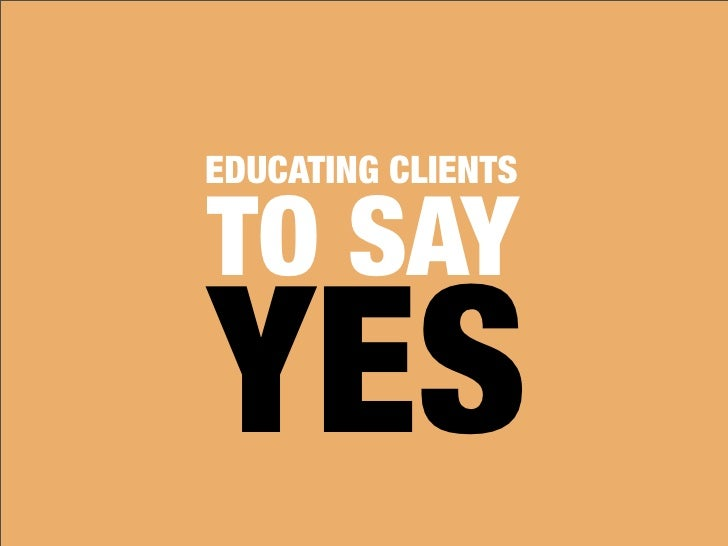 EDUCATING CLIENTS  TO SAY YES