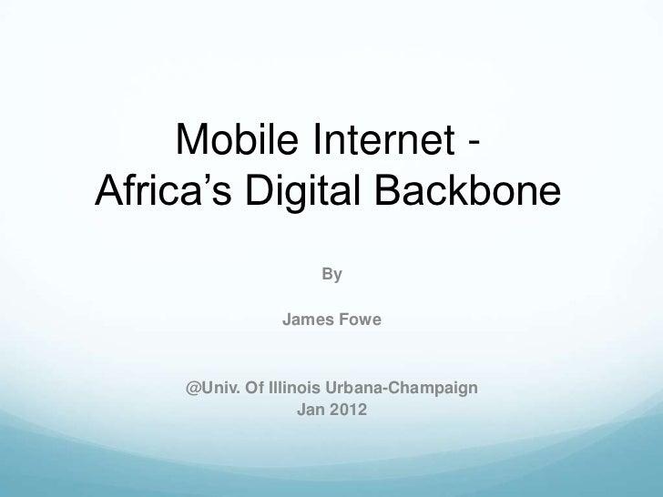 Mobile Internet -Africa's Digital Backbone                    By               James Fowe    @Univ. Of Illinois Urbana-Cha...