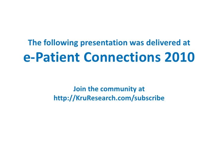 The following presentation was delivered at e-Patient Connections 2010             Join the community at       http://KruR...