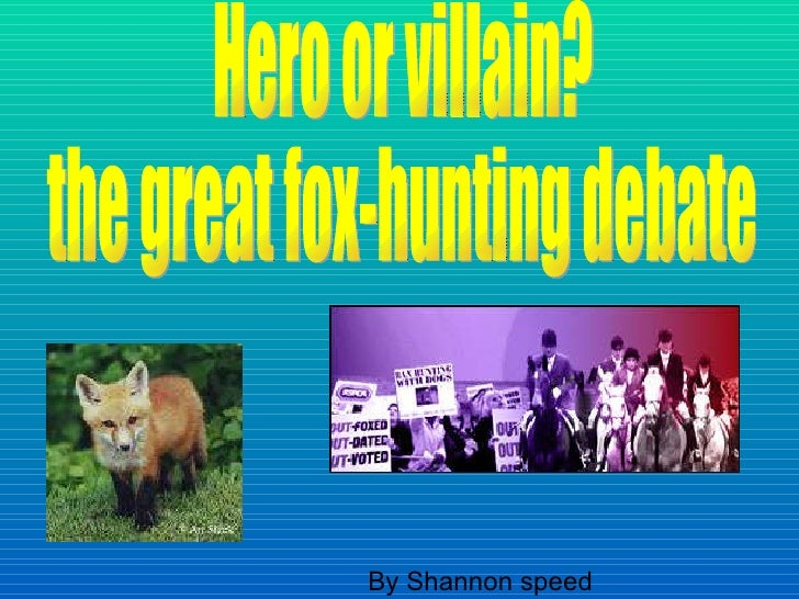 By Shannon speed  Hero or villain?  the great fox-hunting debate