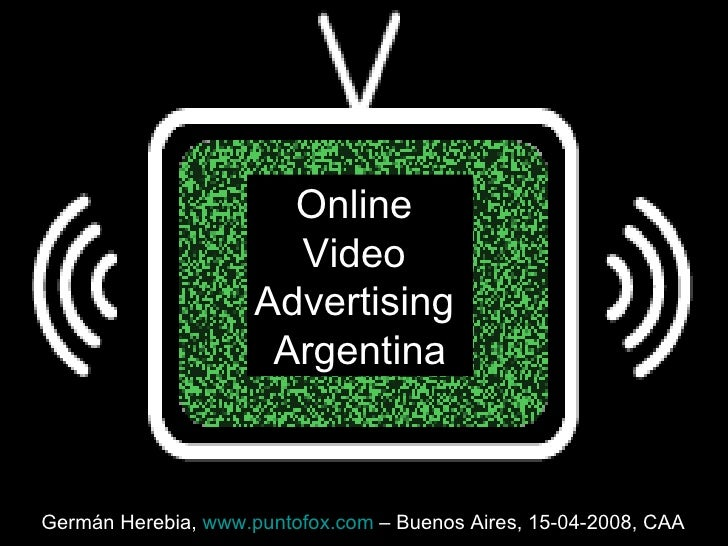 Online  Video  Advertising  Argentina Germán Herebia,  www.puntofox.com  – Buenos Aires, 15-04-2008, CAA