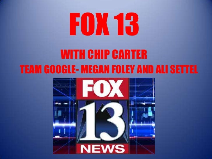 FOX 13        WITH CHIP CARTERTEAM GOOGLE- MEGAN FOLEY AND ALI SETTEL