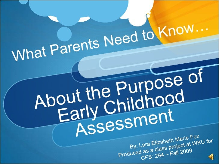 What Parents Need to Know…About the Purpose of Early Childhood Assessment<br />By: Lara Elizabeth Marie Fox<br />Produced ...