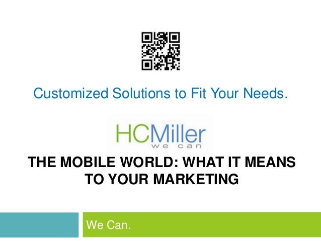 Customized Solutions to Fit Your Needs.THE MOBILE WORLD: WHAT IT MEANS      TO YOUR MARKETING        We Can.