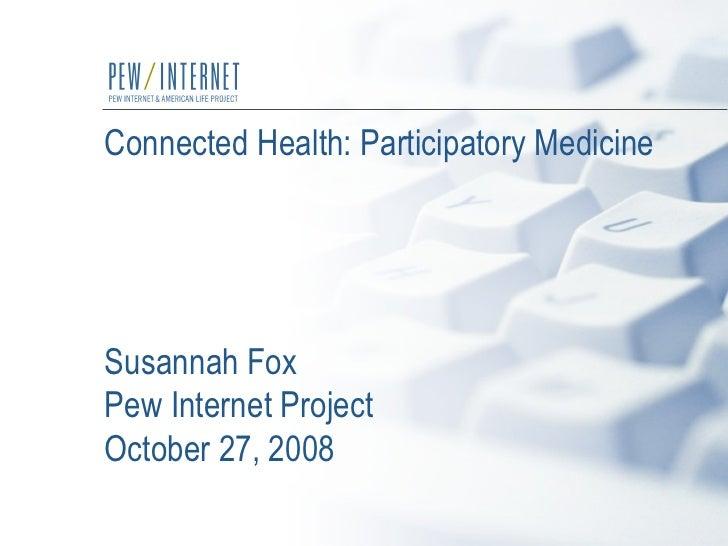 Connected Health: Participatory Medicine Susannah Fox  Pew Internet Project October 27, 2008