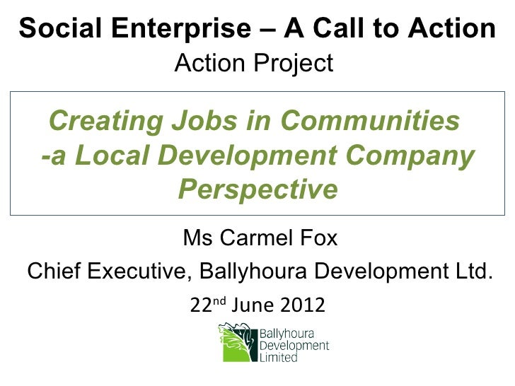 Social Enterprise – A Call to Action             Action Project  Creating Jobs in Communities -a Local Development Company...
