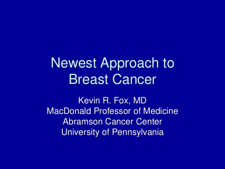Newest Approach to  Breast Cancer       Kevin R. Fox, MDMacDonald Professor of Medicine   Abramson Cancer Center   Univers...