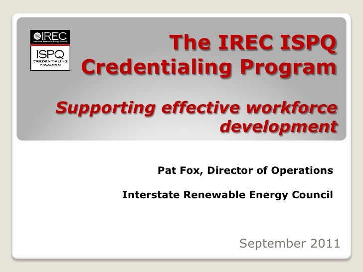 The IREC ISPQ  Credentialing ProgramSupporting effective workforce                  development            Pat Fox, Direct...