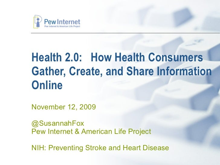 Health 2.0:  How Health Consumers Gather, Create, and Share Information Online  November 12, 2009 @SusannahFox Pew Interne...