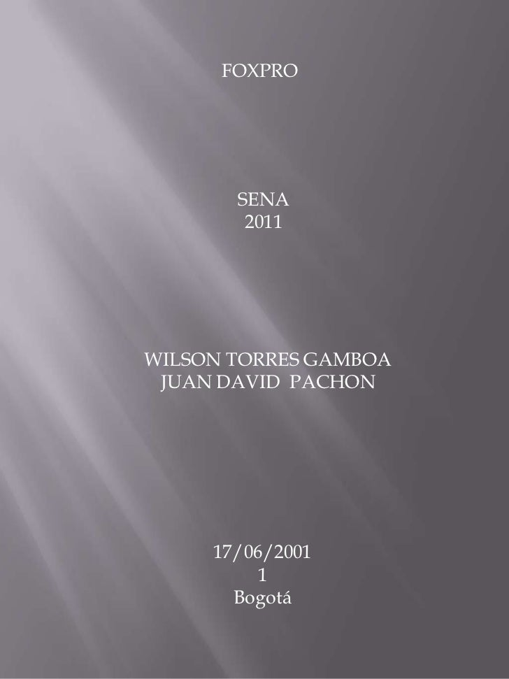 FOXPRO<br />SENA 2011<br />WILSON TORRES GAMBOA <br />JUAN DAVID  PACHON<br />17/06/20011<br />Bogotá <br />