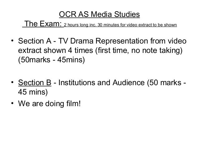OCR AS Media StudiesThe Exam: 2 hours long inc. 30 minutes for video extract to be shown• Section A - TV Drama Representat...