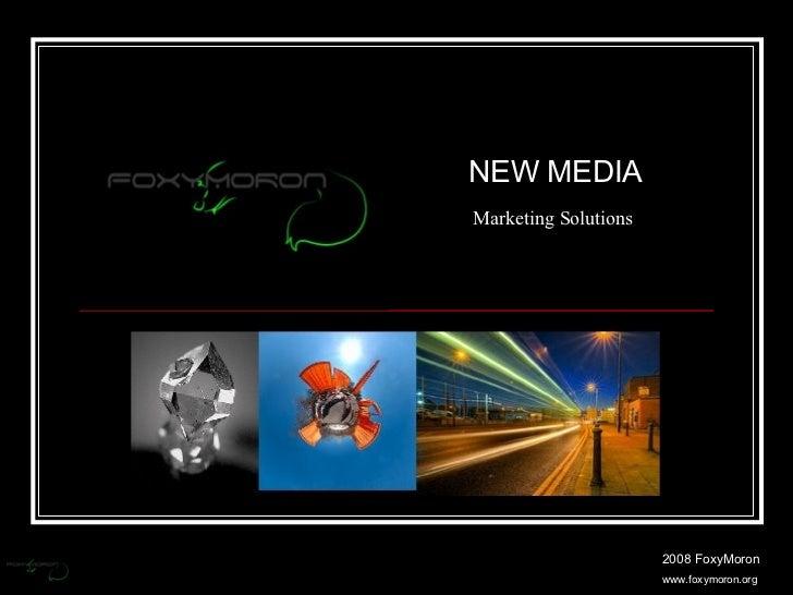 2008 FoxyMoron www.foxymoron.org NEW MEDIA Marketing Solutions