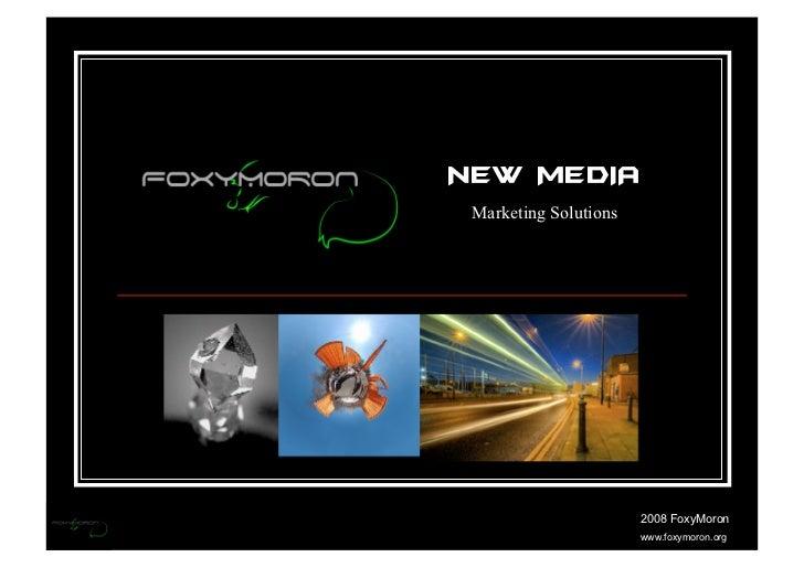 NEW MEDIA  Marketing Solutions                            2008 FoxyMoron                        www.foxymoron.org