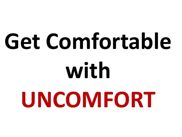 Get COMFORTABLE with UNCOMFORT