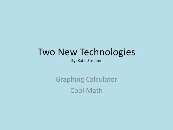 Two New TechnologiesBy: Katie Streeter<br />Graphing Calculator<br />Cool Math<br />