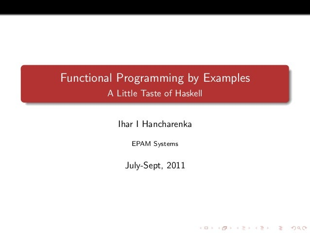 Functional Programming by Examples A Little Taste of Haskell Ihar I Hancharenka EPAM Systems July-Sept, 2011