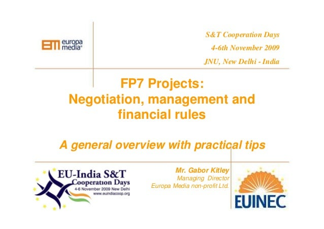 FP7 Projects: Negotiation, management and financial rules A general overview with practical tips Mr. Gabor Kitley Managing...