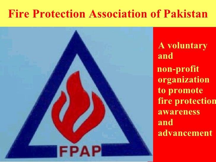 Fire Protection Association of Pakistan <ul><li>A voluntary and  </li></ul><ul><li>non-profit organization to promote fire...