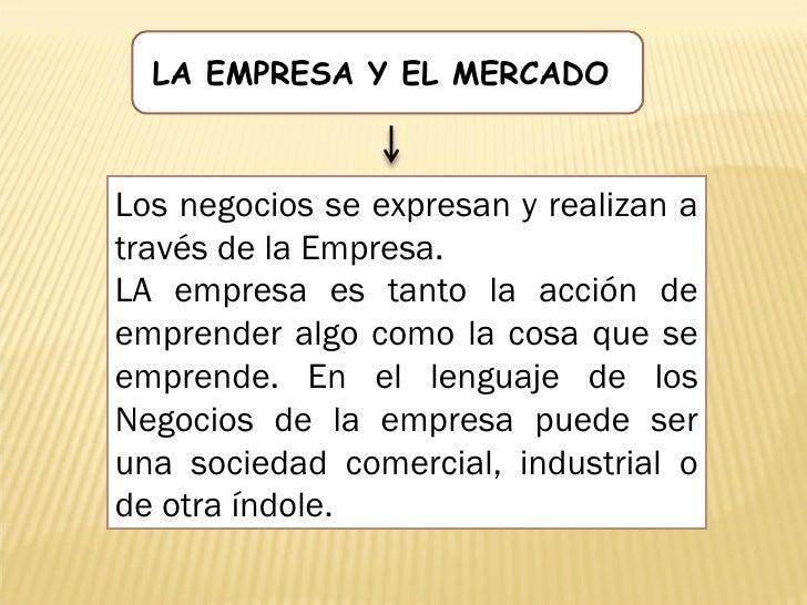 LA EMPRESA Y EL MERCADO    Los negocios se expresan y realizan a través de la Empresa. LA empresa es tanto la acción de em...