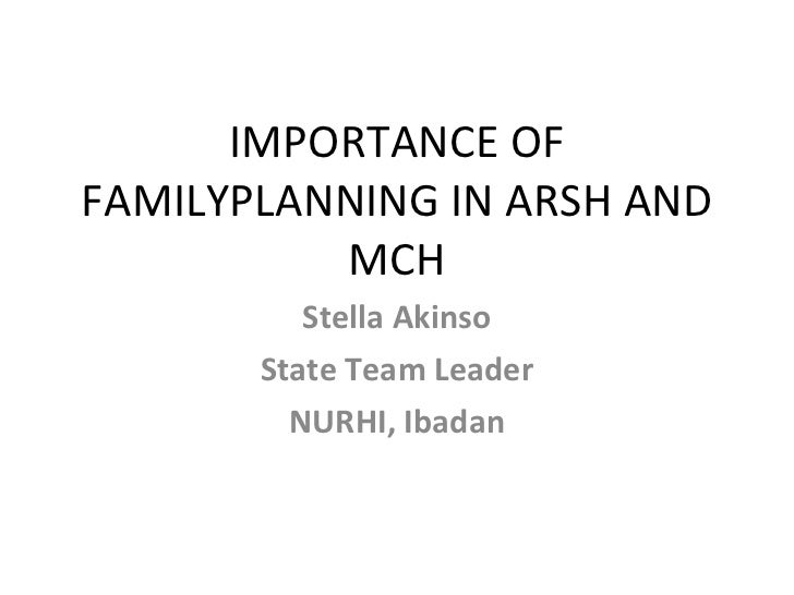IMPORTANCE OF FAMILYPLANNING IN ARSH AND MCH Stella Akinso State Team Leader NURHI, Ibadan