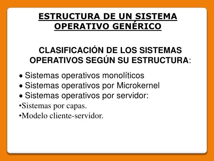 ESTRUCTURA DE UN SISTEMA OPERATIVO GENÉRICO<br />CLASIFICACIÓN DE LOS SISTEMAS OPERATIVOS SEGÚN SU ESTRUCTURA:<br /> Sist...