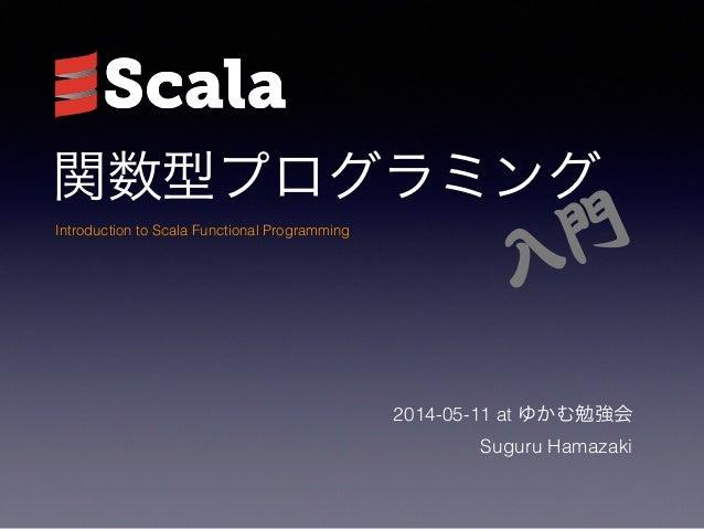 関数型プログラミング 2014-05-11 at ゆかむ勉強会 Suguru Hamazaki Introduction to Scala Functional Programming 入�門