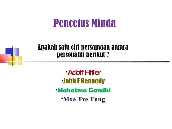 Pencetus Minda <ul><li>Apakah satu ciri persamaan antara personaliti berikut ? </li></ul><ul><li>Adolf Hitler </li></ul><u...