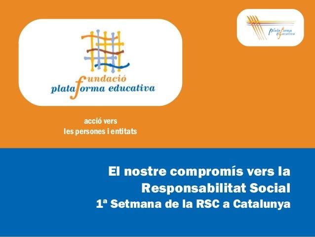 acció vers les persones i entitats El nostre compromís vers la Responsabilitat Social 1ª Setmana de la RSC a Catalunya