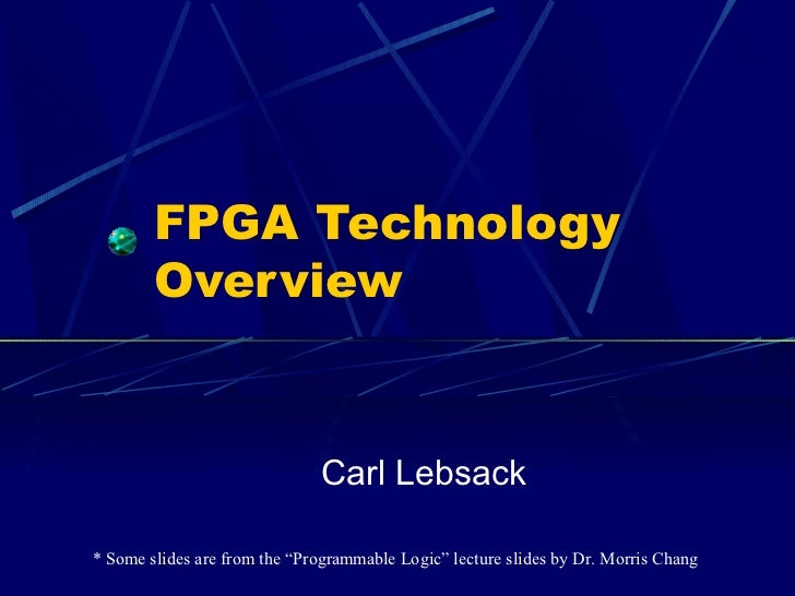 """FPGA Technology        Overview                              Carl Lebsack* Some slides are from the """"Programmable Logic"""" l..."""