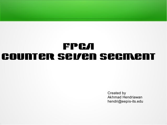 FPGACounter Seven Segment              Created by              Akhmad Hendriawan              hendri@eepis-its.edu