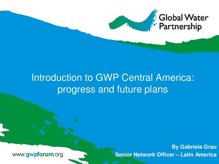 Introduction to GWP Central America:      progress and future plans                                       By Gabriela Grau...