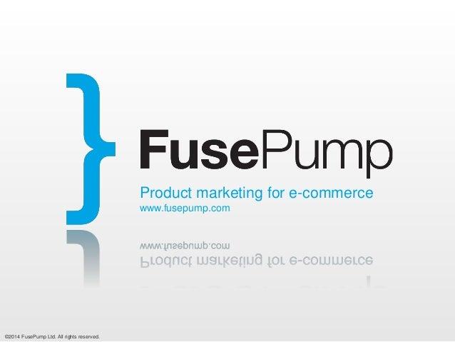©2014 FusePump Ltd. All rights reserved. Product marketing for e-commerce www.fusepump.com