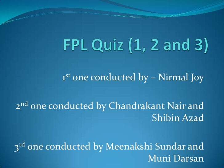 FPL Quiz (1, 2 and 3)<br />1st one conducted by – Nirmal Joy<br />2nd one conducted by Chandrakant Nair and Shibin Azad<br...