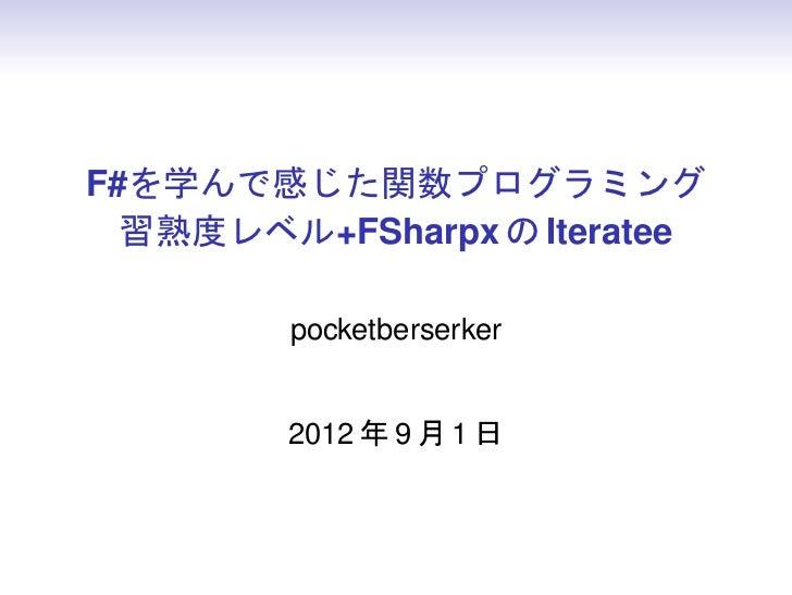 F#を学んで感じた関数プログラミング  習熟度レベル+FSharpx の Iteratee        pocketberserker        2012 年 9 月 1 日