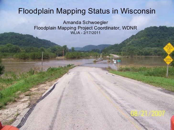 Floodplain Mapping Status in Wisconsin Amanda Schwoegler Floodplain Mapping Project Coordinator, WDNR WLIA - 2/17/2011
