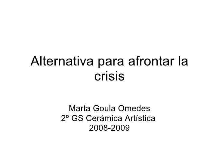 Alternativa para afrontar la crisis Marta Goula Omedes 2º GS Cerámica Artística  2008-2009