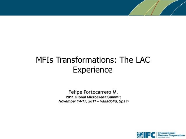 MFIs Transformations: The LAC Experience Felipe Portocarrero M. 2011 Global Microcredit Summit November 14-17, 2011 – Vall...