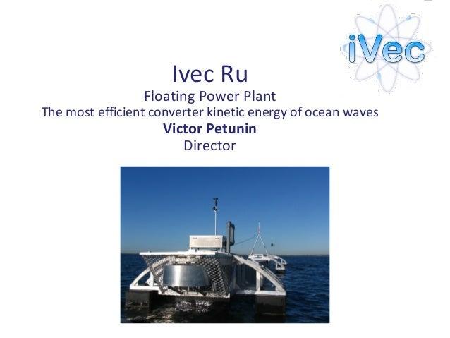Ivec RuFloating Power PlantThe most efficient converter kinetic energy of ocean wavesVictor PetuninDirector