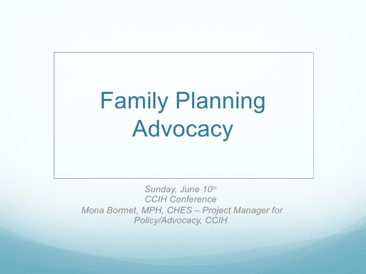 Family Planning      Advocacy             Sunday, June 10th             CCIH ConferenceMona Bormet, MPH, CHES – Project Ma...