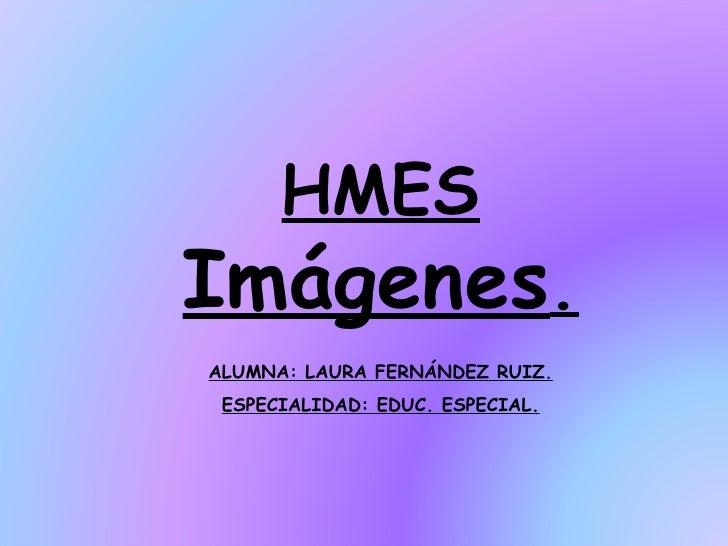 HMES  Imágenes . ALUMNA: LAURA FERNÁNDEZ RUIZ. ESPECIALIDAD: EDUC. ESPECIAL.