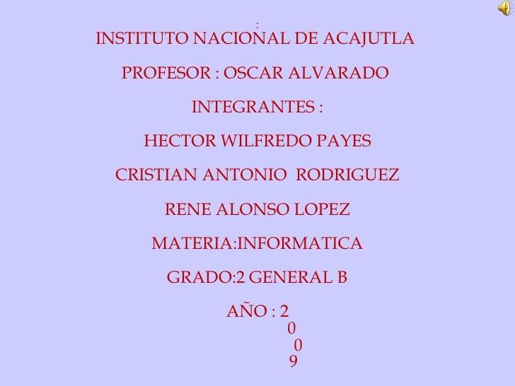 : INSTITUTO NACIONAL DE ACAJUTLA  PROFESOR : OSCAR ALVARADO  INTEGRANTES : HECTOR WILFREDO PAYES CRISTIAN ANTONIO  RODRIGU...