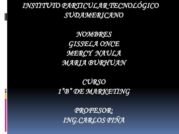 """INSTITUTO PARTICULAR TECNOLÓGICO SUDAMERICANONOMBRESGISSELA ONCEMERCY  NAULAMARIA BURHUANCURSO1""""B"""" DE MARKETINGPROFESOR:IN..."""